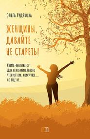Женщины, давайте не стареть! Книга-мотиватор для неутомительного чтения тем, кому уже…, но еще не…