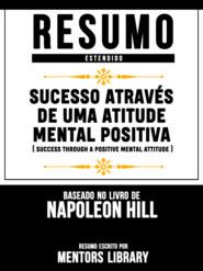 Resumo Estendido: Sucesso Através De Uma Atitude Mental Positiva (Success Through A Positive Mental Attitude) - Baseado No Livro De Napoleon Hill