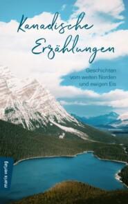 Kanadische Erzählungen: Geschichten vom weiten Norden und ewigen Eis
