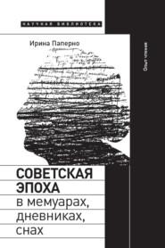 Советская эпоха в мемуарах, дневниках, снах. Опыт чтения