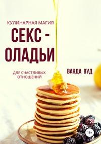 Ванда Вуд. Кулинарная магия. Секс-оладьи для счастливых отношений