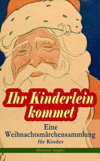 Ihr Kinderlein kommet - Eine Weihnachtsmärchensammlung für Kinder (Illustrierte Ausgabe)