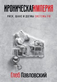 Ироническая империя. Риск, шанс и догмы Системы РФ