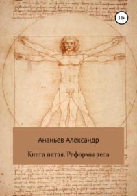 Книга пятая. Реформы тела
