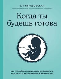 Когда ты будешь готова. Как спокойно спланировать беременность и настроиться на осознанное материнство