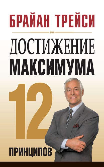 Достижение максимума. 12 принципов, Брайан Трейси