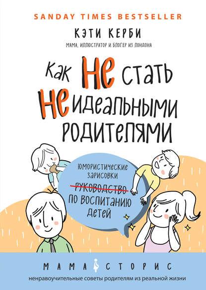 Кэти Керби — Как не стать неидеальными родителями. Юмористические зарисовки по воспитанию детей