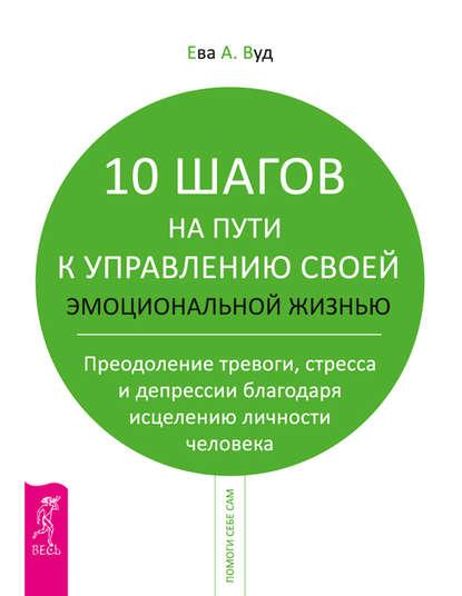 Ева А. Вуд «10 шагов на пути к управлению своей эмоциональной жизнью»