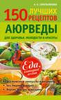 150 лучших рецептов Аюрведы для здоровья, молодости и красоты