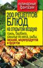 200 рецептов блюд на открытом воздухе: гриль, барбекю, шашлык из мяса, рыбы, овощей, морепродуктов и фруктов