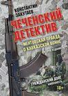 Чеченский детектив. Ментовская правда о кавказской войне. Гражданский долг