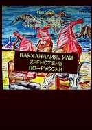 Вакханалия, или Хренотень по-русски. Рассказы из русского быта