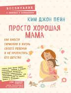 Просто хорошая мама. Как внести гармонию в жизнь своего ребенка и не пропустить его детство