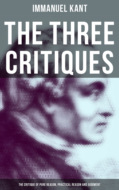 The Three Critiques: The Critique of Pure Reason, Practical Reason and Judgment (Complete Edition)