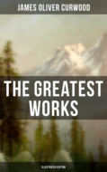 The Greatest Works of James Oliver Curwood (Illustrated Edition)