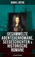 Gesammelte Abenteuerromane, Seegeschichten & Historische Romane (Illustrierte Ausgaben)
