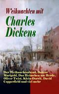 Weihnachten mit Charles Dickens: Der Weihnachtsabend, Doktor Marigold, Das Heimchen am Herde, Oliver Twist, Klein-Dorrit, David Copperfield und viel mehr