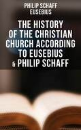 The History of the Christian Church According to Eusebius & Philip Schaff