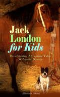 Jack London for Kids – Breathtaking Adventure Tales & Animal Stories (Illustrated Edition)