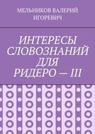 ИНТЕРЕСЫ СЛОВОЗНАНИЙ ДЛЯ РИДЕРО–III