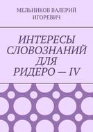 ИНТЕРЕСЫ СЛОВОЗНАНИЙ ДЛЯ РИДЕРО–IV