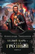 Белый царь – Иван Грозный. Книга 2