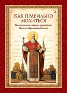 Как правильно молиться. Наставления в молитве святого праведного Иоанна Кронштадтского