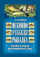 Исконно русская рыбалка: Жизнь и ловля пресноводных рыб
