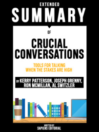 Extended Summary Of Crucial Conversations: Tools For Talking When The Stakes Are High – By Kerry Patterson, Joseph Grenny, Ron McMillan, Al Switzler