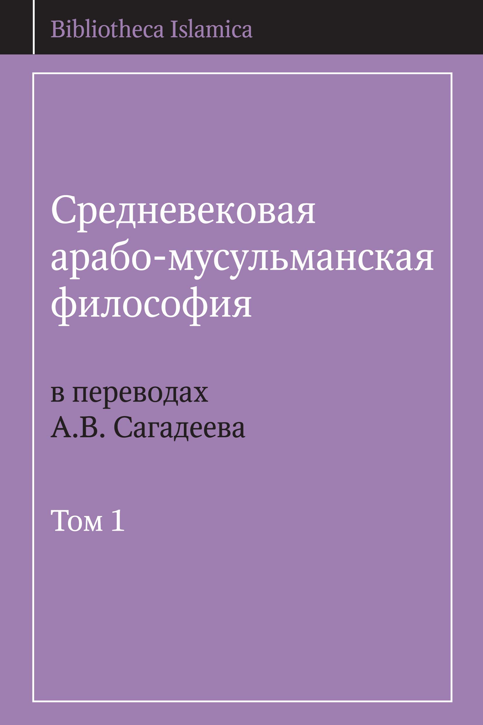 Средневековая арабо-мусульманская философия в переводах А.В. Сагадеева. Том 1