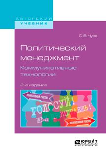 Политический менеджмент. Коммуникативные технологии 2-е изд., испр. и доп. Учебное пособие для бакалавриата и магистратуры