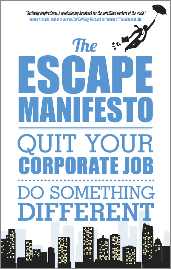 The Escape Manifesto. Quit Your Corporate Job. Do Something Different!
