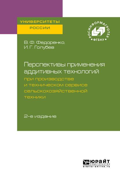 Перспективы применения аддитивных технологий при производстве и техническом сервисе сельскохозяйственной техники 2-е изд.