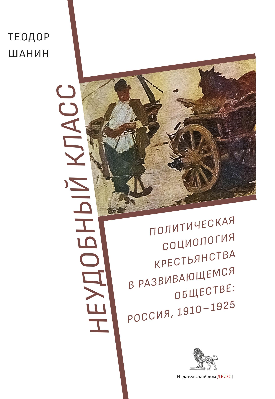 Неудобный класс. Политическая социология крестьянства в развивающемся обществе: Россия, 1910–1925