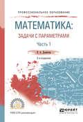 Математика: задачи с параметрами в 2 ч. Часть 1 2-е изд., испр. и доп. Учебное пособие для СПО