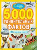 5000 удивительных фактов (Обо всем на свете!)