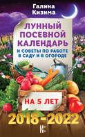 Лунный посевной календарь и советы по работе в саду и огороде на 5 лет. 2018-2022 гг.