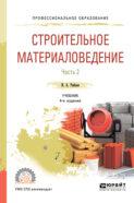 Строительное материаловедение в 2 ч. Часть 2 4-е изд., пер. и доп. Учебник для СПО