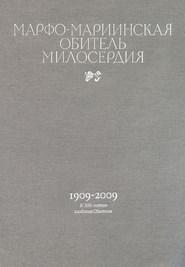 Марфо-Мариинская обитель милосердия. 1909–2009. К 100-летию создания Обители