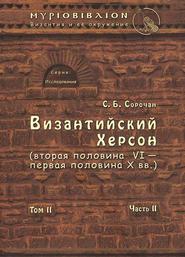 Византийский Херсон (вторая половина VI – первая половина X вв.). Том II. Часть II