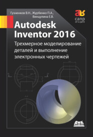 Autodesk Inventor 2016. Трёхмерное моделирование деталей и выполнение электронных чертежей