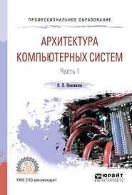 Архитектура компьютерных систем в 2 ч. Часть 1. Учебное пособие для СПО