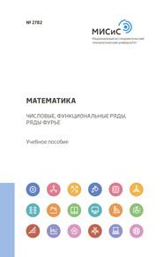 Математика. Числовые, функциональные ряды, ряды Фурье