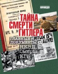 Тайна смерти Гитлера. Главные документы НКВД, Смерш, КГБ