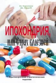 Ипохондрия, или Страх болезней. Краткосрочная стратегическая терапия