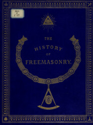 The History of Freemasonry: Its Antiquities, Symbols, Constitutions, Customs, etc. : Vol. III