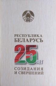 Республика Беларусь – 25 лет созидания и свершений. Том 1