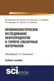 Криминалистическое исследование нефтепродуктов и горюче-смазочных материалов. (Бакалавриат). (Специалитет). Учебное пособие
