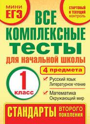 Все комплексные тесты для начальной школы. Математика, окружающий мир, русский язык, литературное чтение (стартовый и текущий контроль). 1 класс