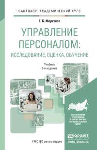 Управление персоналом: исследование, оценка, обучение 3-е изд., пер. и доп. Учебник для академического бакалавриата